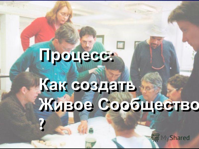 Процесс: Как создать Живое Сообщество ? Процесс: Как создать Живое Сообщество ?
