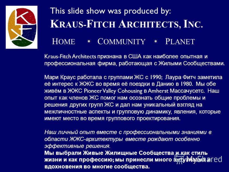 Kraus-Fitch Architects признана в США как наиболее опытная и профессиональная фирма, работающая с Жилыми Сообществами. Мари Краус работала с группами ЖС с 1990; Лаура Фитч заметила её интерес к ЖЖС во время её поездки в Данию в 1980. Мы обе живём в Ж