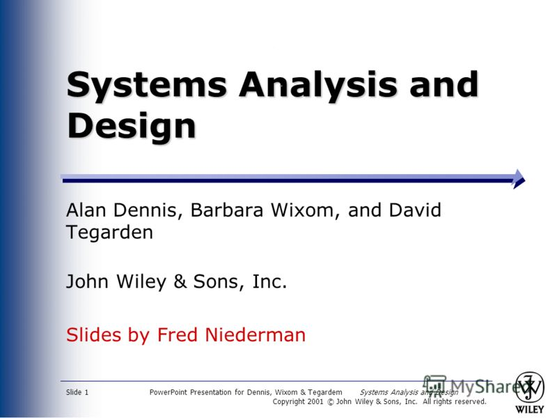 PowerPoint Presentation for Dennis, Wixom & Tegardem Systems Analysis and Design Copyright 2001 © John Wiley & Sons, Inc. All rights reserved. Slide 1 Systems Analysis and Design Alan Dennis, Barbara Wixom, and David Tegarden John Wiley & Sons, Inc.