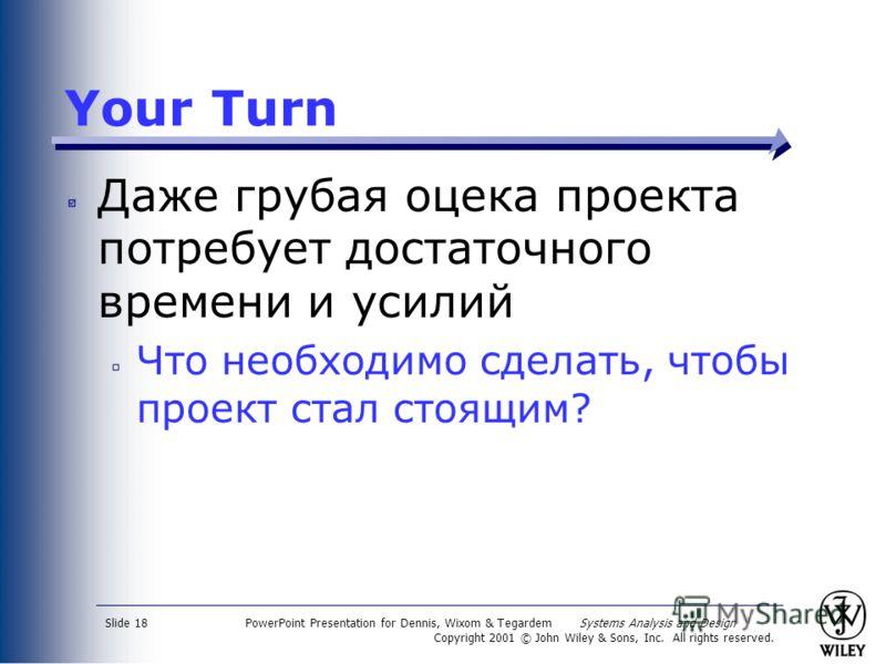 PowerPoint Presentation for Dennis, Wixom & Tegardem Systems Analysis and Design Copyright 2001 © John Wiley & Sons, Inc. All rights reserved. Slide 18 Your Turn Даже грубая оцека проекта потребует достаточного времени и усилий Что необходимо сделать
