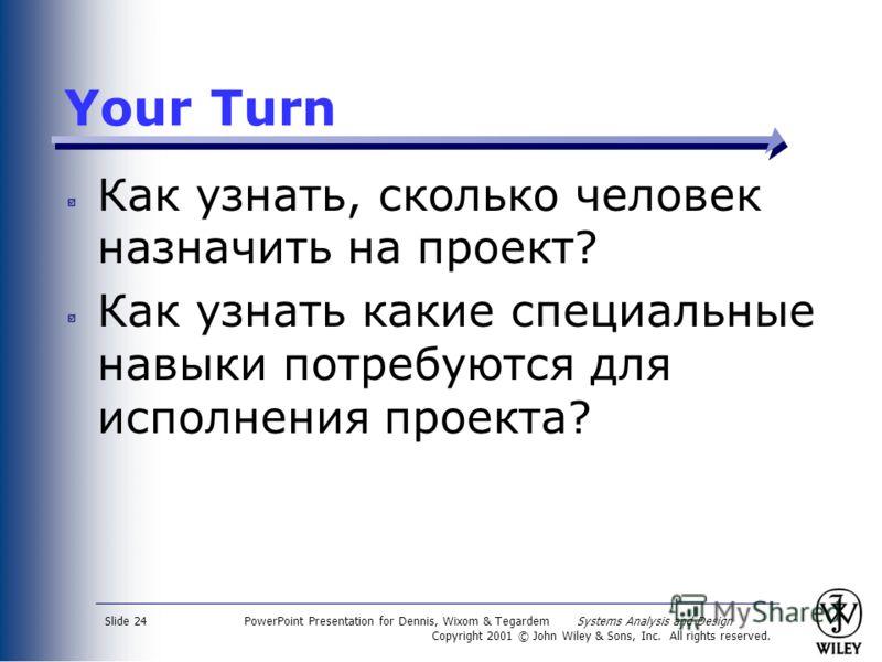 PowerPoint Presentation for Dennis, Wixom & Tegardem Systems Analysis and Design Copyright 2001 © John Wiley & Sons, Inc. All rights reserved. Slide 24 Your Turn Как узнать, сколько человек назначить на проект? Как узнать какие специальные навыки пот