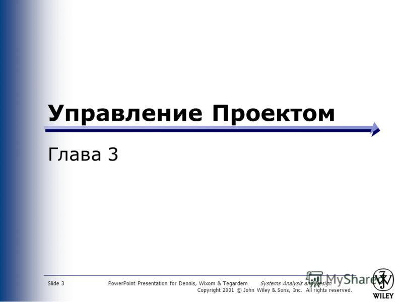 PowerPoint Presentation for Dennis, Wixom & Tegardem Systems Analysis and Design Copyright 2001 © John Wiley & Sons, Inc. All rights reserved. Slide 3 Управление Проектом Глава 3