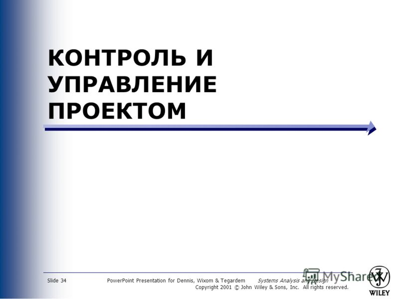 PowerPoint Presentation for Dennis, Wixom & Tegardem Systems Analysis and Design Copyright 2001 © John Wiley & Sons, Inc. All rights reserved. Slide 34 КОНТРОЛЬ И УПРАВЛЕНИЕ ПРОЕКТОМ