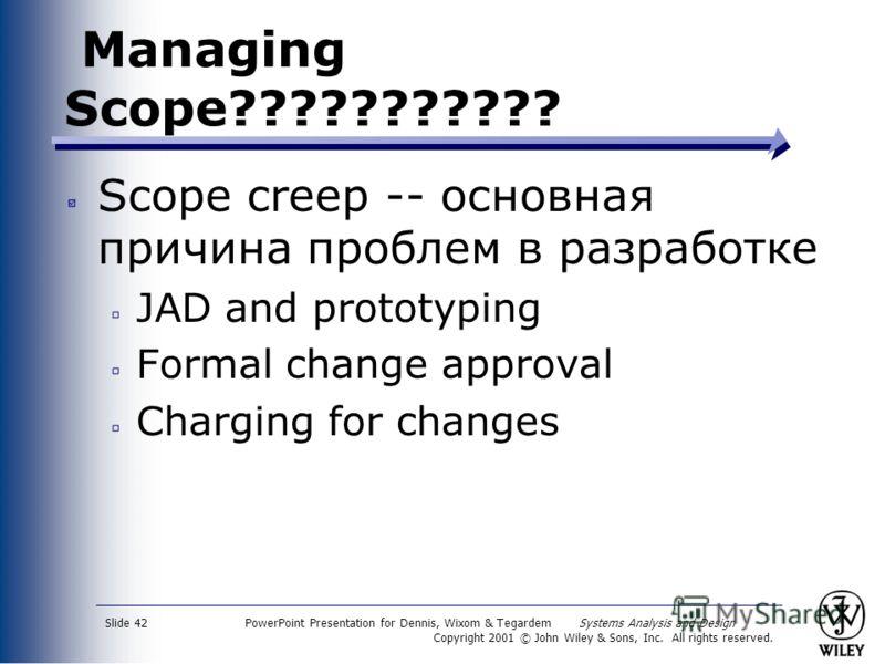 PowerPoint Presentation for Dennis, Wixom & Tegardem Systems Analysis and Design Copyright 2001 © John Wiley & Sons, Inc. All rights reserved. Slide 42 Managing Scope??????????? Scope creep -- основная причина проблем в разработке JAD and prototyping