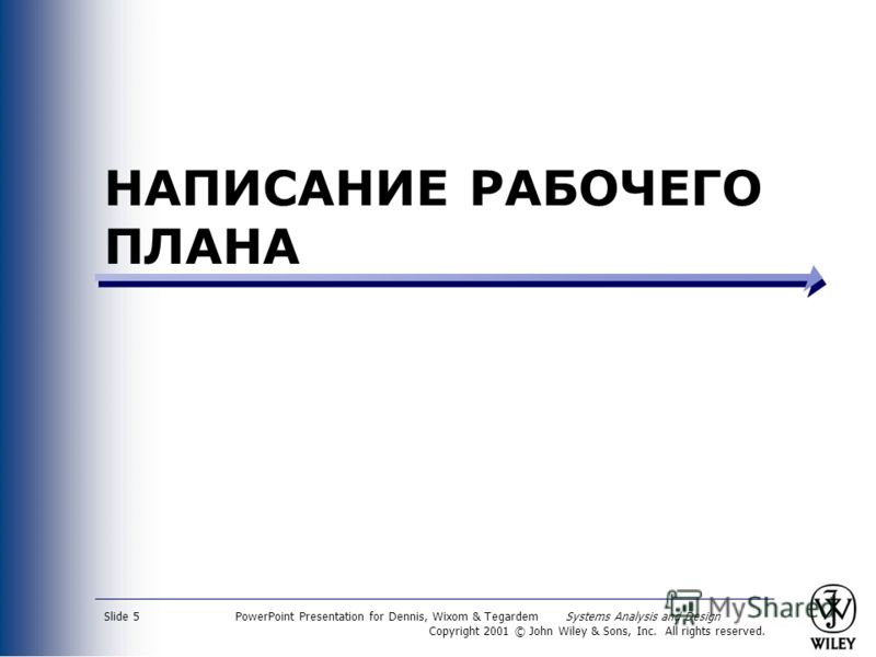 PowerPoint Presentation for Dennis, Wixom & Tegardem Systems Analysis and Design Copyright 2001 © John Wiley & Sons, Inc. All rights reserved. Slide 5 НАПИСАНИЕ РАБОЧЕГО ПЛАНА