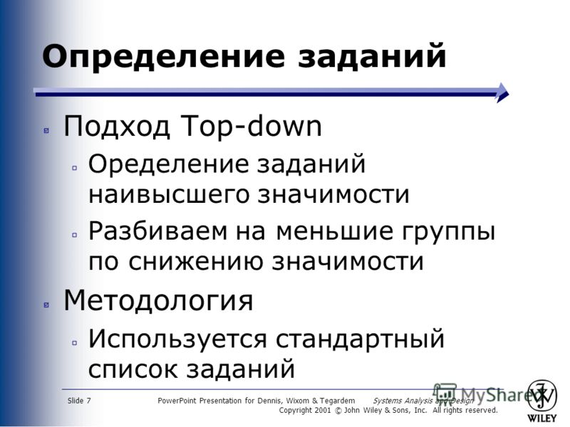 PowerPoint Presentation for Dennis, Wixom & Tegardem Systems Analysis and Design Copyright 2001 © John Wiley & Sons, Inc. All rights reserved. Slide 7 Определение заданий Подход Top-down Оределение заданий наивысшего значимости Разбиваем на меньшие г