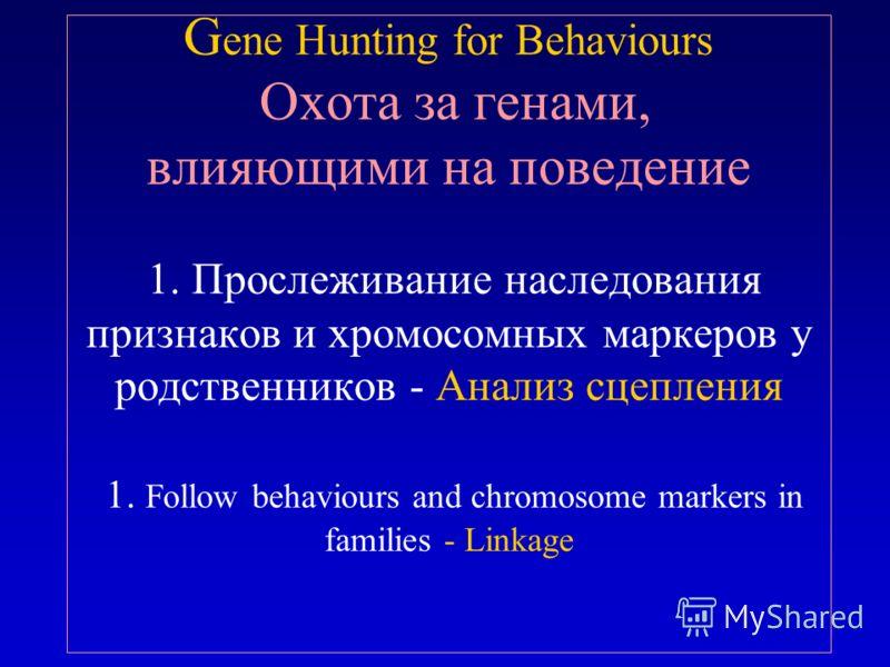 G ene Hunting for Behaviours Охота за генами, влияющими на поведение 1. Прослеживание наследования признаков и хромосомных маркеров у родственников - Анализ сцепления 1. Follow behaviours and chromosome markers in families - Linkage