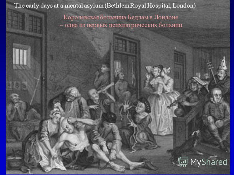 The early days at a mental asylum (Bethlem Royal Hospital, London) Королевская больница Бедлам в Лондоне – одна из первых психиатрических больниц