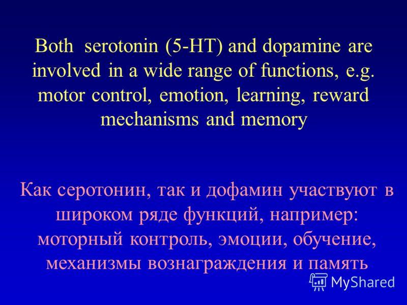 Both serotonin (5-HT) and dopamine are involved in a wide range of functions, e.g. motor control, emotion, learning, reward mechanisms and memory Как серотонин, так и дофамин участвуют в широком ряде функций, например: моторный контроль, эмоции, обуч