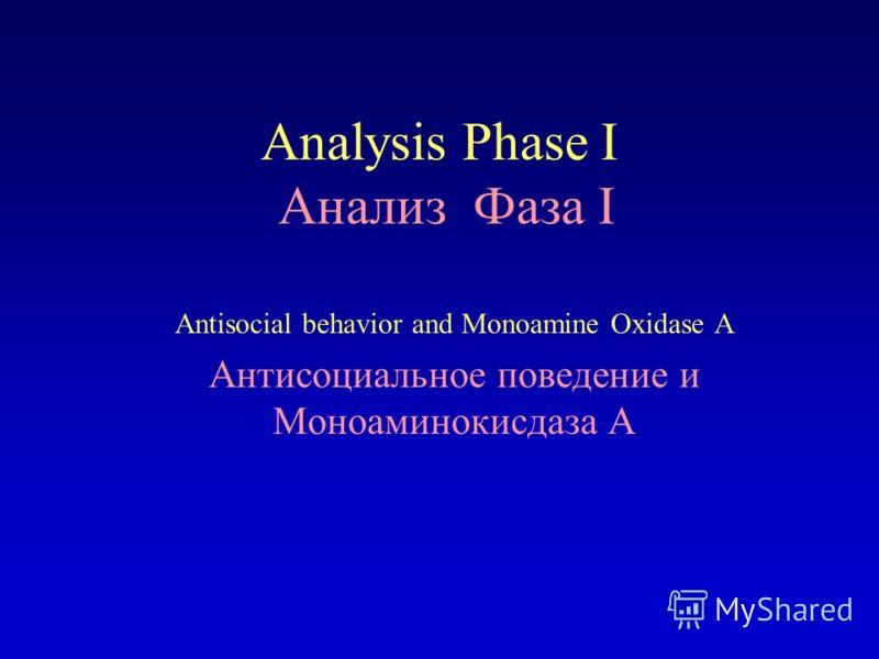 Analysis Phase I Анализ Фаза I Antisocial behavior and Monoamine Oxidase A Антисоциальное поведение и Моноаминокисдаза A