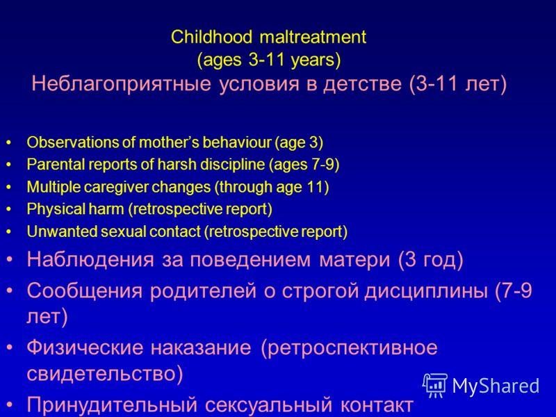 Childhood maltreatment (ages 3-11 years) Неблагоприятные условия в детстве (3-11 лет) Observations of mothers behaviour (age 3) Parental reports of harsh discipline (ages 7-9) Multiple caregiver changes (through age 11) Physical harm (retrospective r