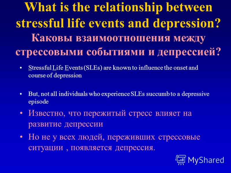 What is the relationship between stressful life events and depression? Stressful Life Events (SLEs) are known to influence the onset and course of depression But, not all individuals who experience SLEs succumb to a depressive episode Известно, что п
