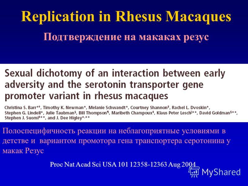 Replication in Rhesus Macaques Proc Nat Acad Sci USA 101 12358-12363 Aug 2004 Подтверждение на макаках резус Полоспецифичность реакции на неблагоприятные условиями в детстве и вариантом промотора гена транспортера серотонина у макак Резус