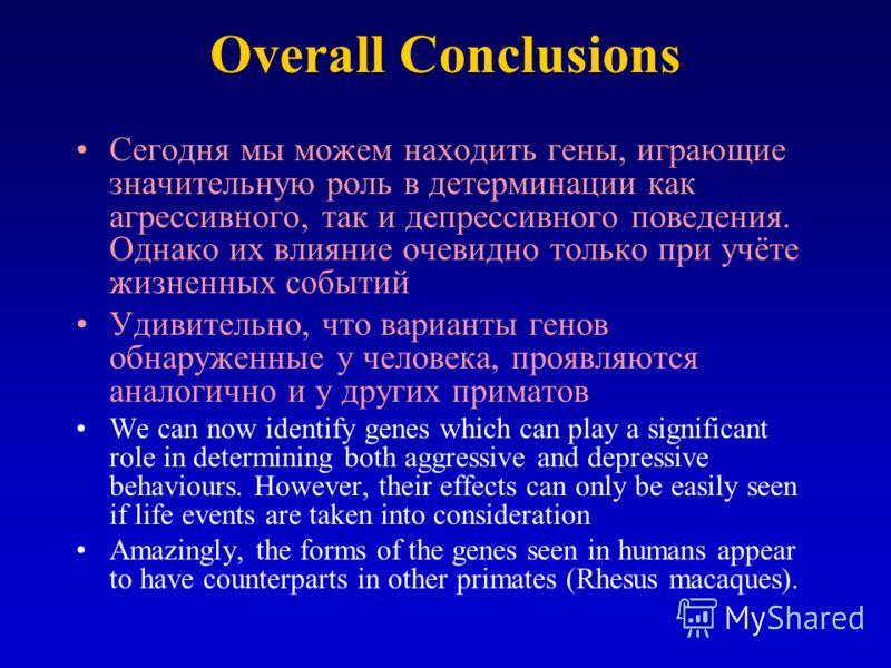 Overall Conclusions Сегодня мы можем находить гены, играющие значительную роль в детерминации как агрессивного, так и депрессивного поведения. Однако их влияние очевидно только при учёте жизненных событий Удивительно, что варианты генов обнаруженные