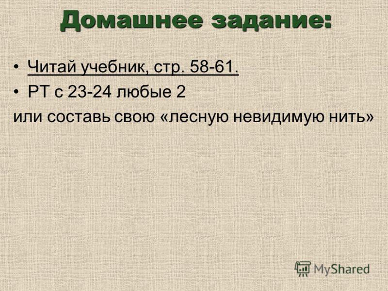 Домашнее задание: Читай учебник, стр. 58-61. РТ с 23-24 любые 2 или составь свою «лесную невидимую нить»