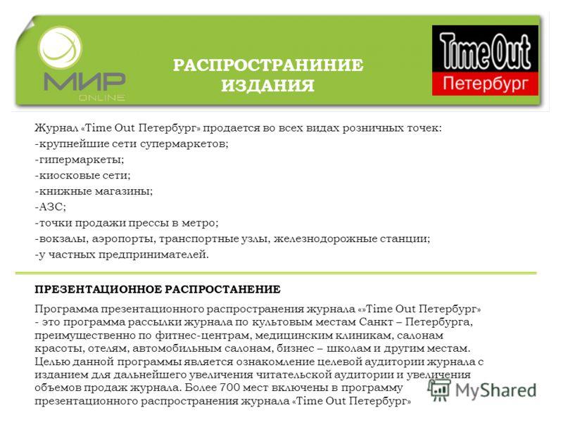 РАСПРОСТРАНИНИЕ ИЗДАНИЯ Журнал «Time Out Петербург» продается во всех видах розничных точек: -крупнейшие сети супермаркетов; -гипермаркеты; -киосковые сети; -книжные магазины; -АЗС; -точки продажи прессы в метро; -вокзалы, аэропорты, транспортные узл