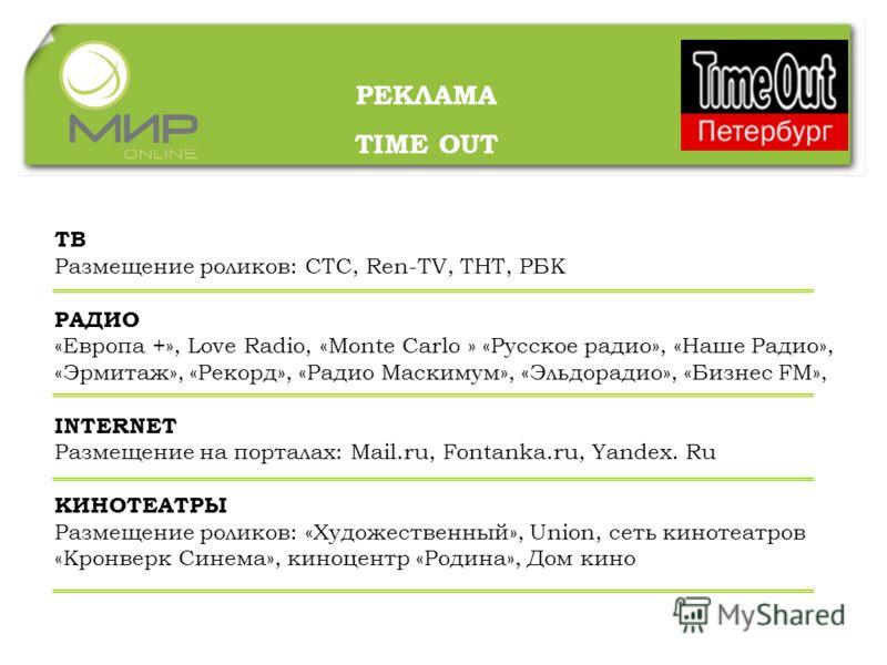 РЕКЛАМА TIME OUT ТВ Размещение роликов: СТС, Ren-TV, ТНТ, РБК РАДИО «Европа +», Love Radio, «Monte Carlo » «Русское радио», «Наше Радио», «Эрмитаж», «Рекорд», «Радио Маскимум», «Эльдорадио», «Бизнес FM», INTERNET Размещение на порталах: Mail.ru, Font
