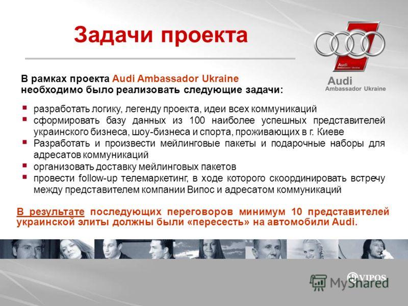В рамках проекта Audi Ambassador Ukraine необходимо было реализовать следующие задачи: Задачи проекта разработать логику, легенду проекта, идеи всех коммуникаций сформировать базу данных из 100 наиболее успешных представителей украинского бизнеса, шо