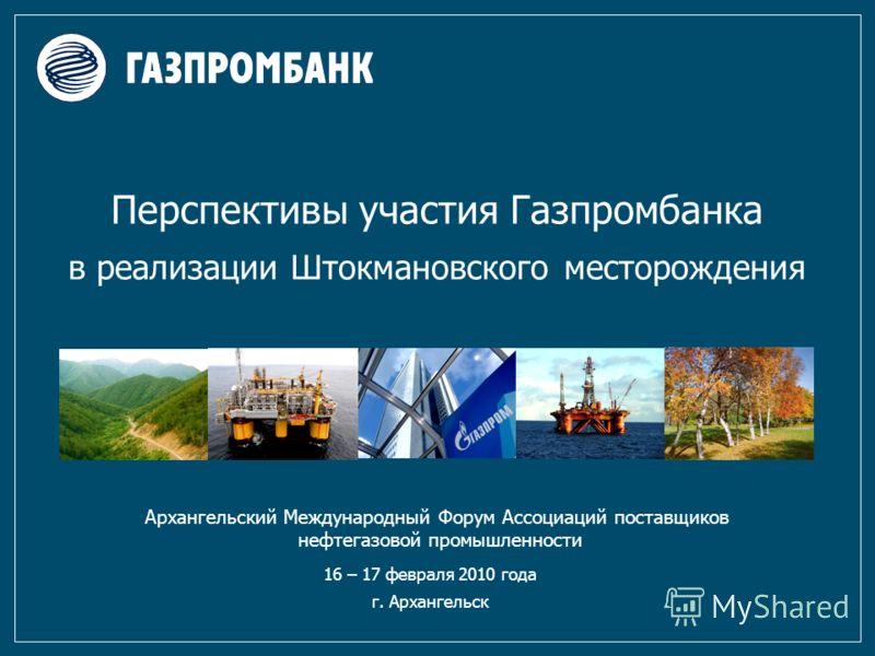 Перспективы участия Газпромбанка в реализации Штокмановского месторождения 16 – 17 февраля 2010 года г. Архангельск Архангельский Международный Форум Ассоциаций поставщиков нефтегазовой промышленности