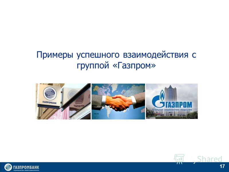 17 Примеры успешного взаимодействия с группой «Газпром»