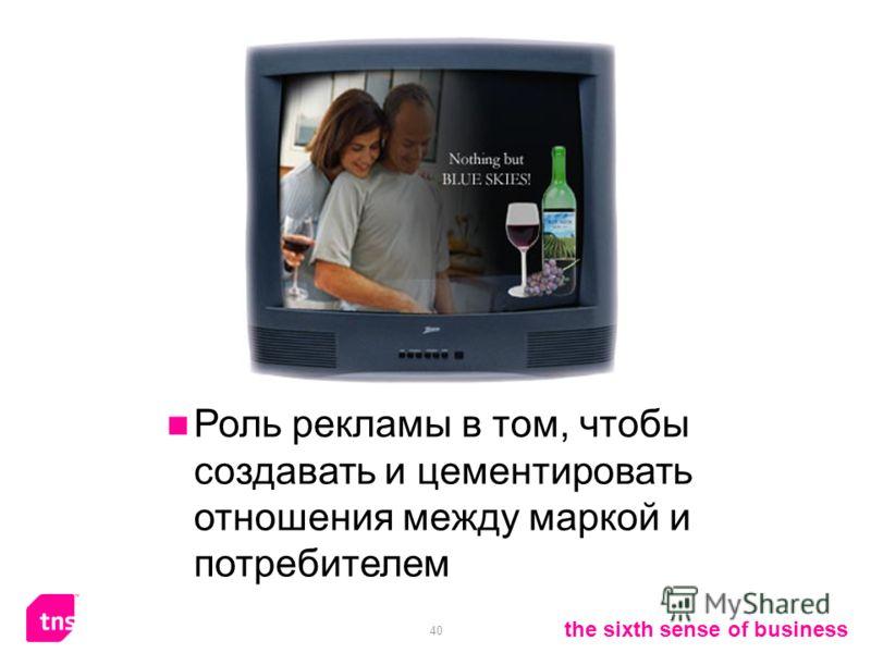40 the sixth sense of business Роль рекламы в том, чтобы создавать и цементировать отношения между маркой и потребителем