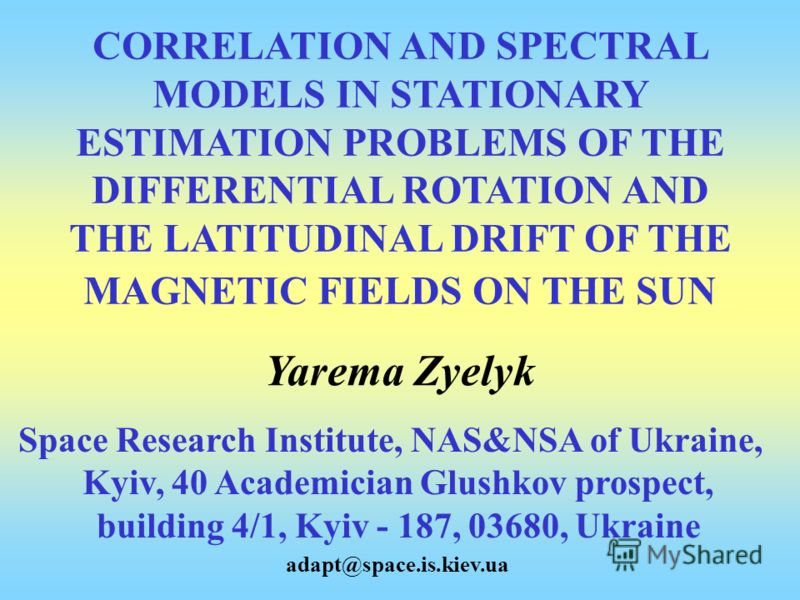 CORRELATION AND SPECTRAL MODELS IN STATIONARY ESTIMATION PROBLEMS OF THE DIFFERENTIAL ROTATION AND THE LATITUDINAL DRIFT OF THЕ MAGNETIC FIELDS ON THE SUN Yarema Zyelyk Space Research Institute, NAS&NSA of Ukraine, Kyiv, 40 Academician Glushkov prosp