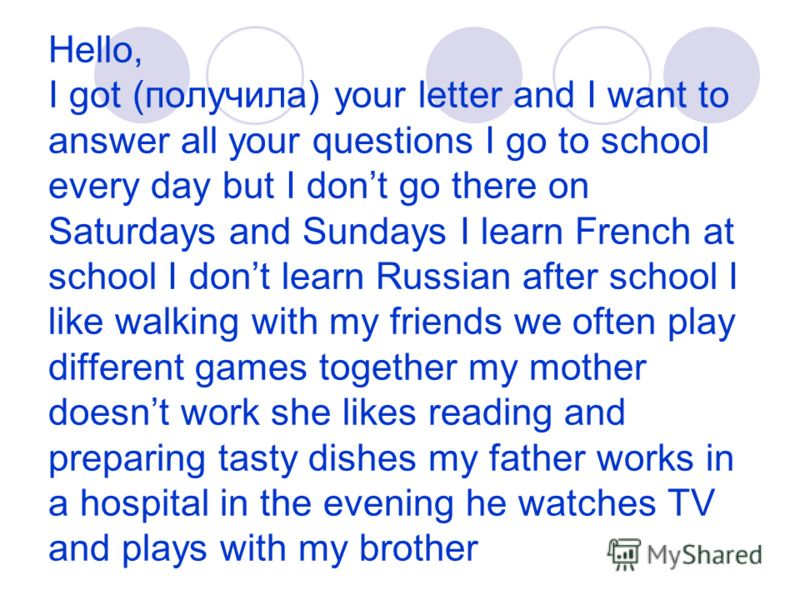 Hello, I got (получила) your letter and I want to answer all your questions I go to school every day but I dont go there on Saturdays and Sundays I learn French at school I dont learn Russian after school I like walking with my friends we often play