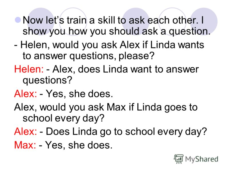 Now lets train a skill to ask each other. I show you how you should ask a question. - Helen, would you ask Alex if Linda wants to answer questions, please? Helen: - Alex, does Linda want to answer questions? Alex: - Yes, she does. Alex, would you ask