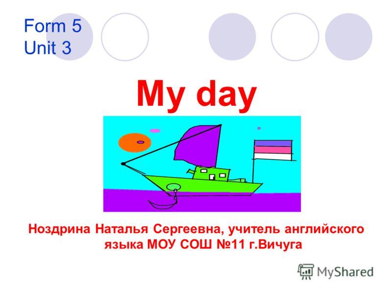 Form 5 Unit 3 My day Ноздрина Наталья Сергеевна, учитель английского языка МОУ СОШ 11 г.Вичуга