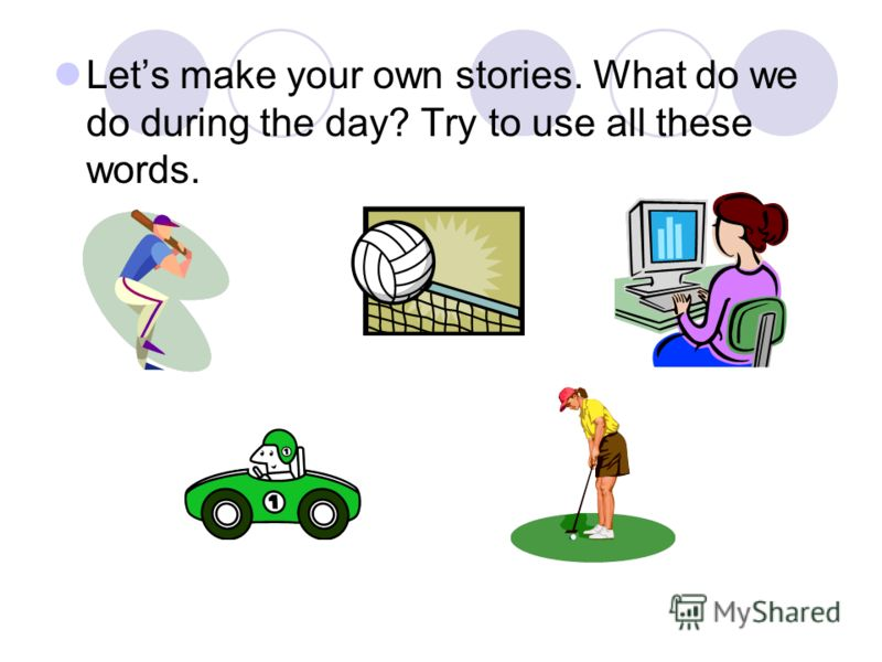 Lets make your own stories. What do we do during the day? Try to use all these words.