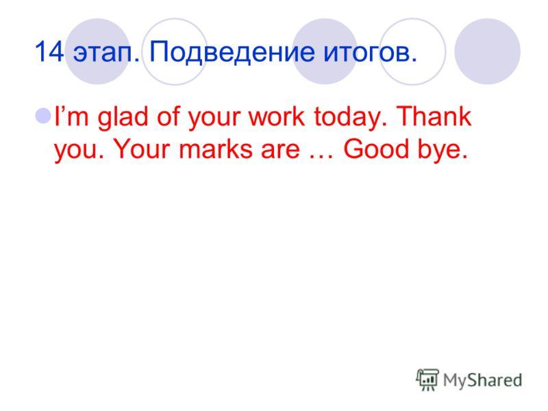 14 этап. Подведение итогов. Im glad of your work today. Thank you. Your marks are … Good bye.