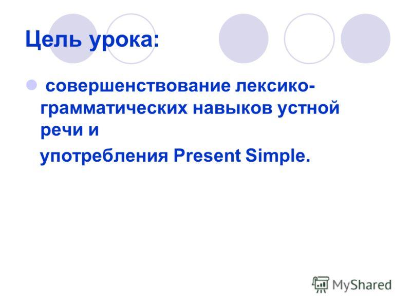 Цель урока: совершенствование лексико- грамматических навыков устной речи и употребления Present Simple.