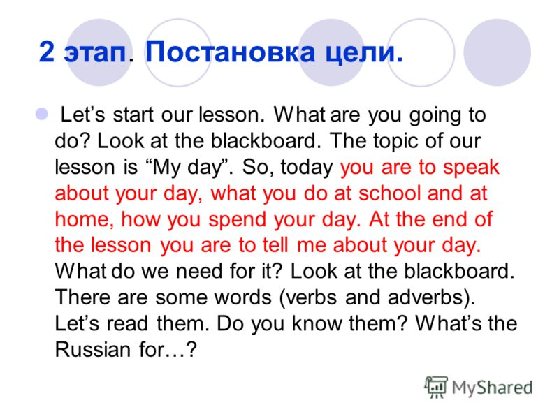 2 этап. Постановка цели. Lets start our lesson. What are you going to do? Look at the blackboard. The topic of our lesson is My day. So, today you are to speak about your day, what you do at school and at home, how you spend your day. At the end of t