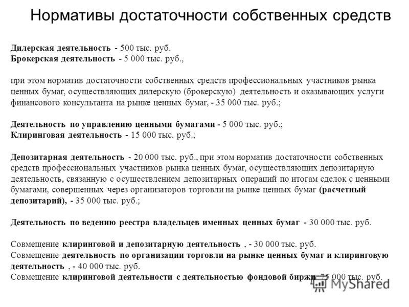 Нормативы достаточности собственных средств Дилерская деятельность - 500 тыс. руб. Брокерская деятельность - 5 000 тыс. руб., при этом норматив достаточности собственных средств профессиональных участников рынка ценных бумаг, осуществляющих дилерскую