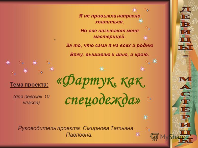 «Фартук, как спецодежда» Руководитель проекта: Смирнова Татьяна Павловна. Я не привыкла напрасно хвалиться, Но все называют меня мастерицей. За то, что сама я на всех и родню Вяжу, вышиваю и шью, и крою. Тема проекта: (для девочек 10 класса)