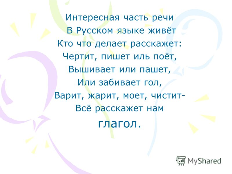 Интересная часть речи В Русском языке живёт Кто что делает расскажет: Чертит, пишет иль поёт, Вышивает или пашет, Или забивает гол, Варит, жарит, моет, чистит- Всё расскажет нам глагол.