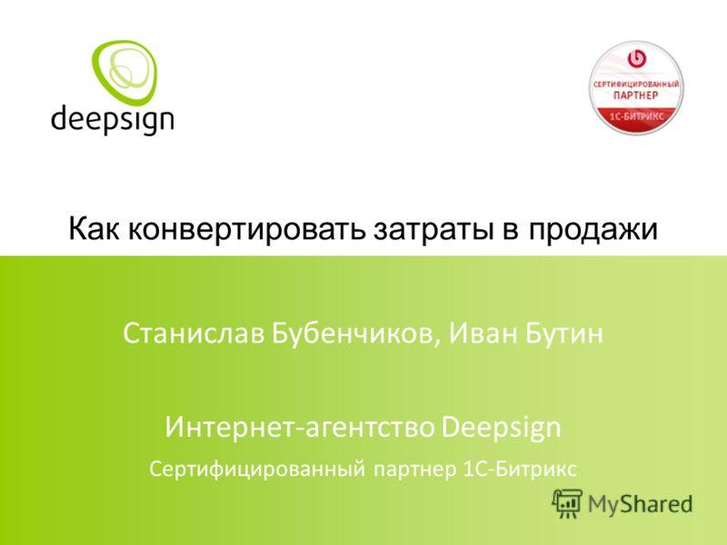 Как конвертировать затраты в продажи Станислав Бубенчиков, Иван Бутин Интернет-агентство Deepsign Сертифицированный партнер 1С-Битрикс