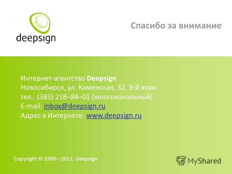 Copyright © 19992011, Deepsign Интернет-агентство Deepsign Новосибирск, ул. Каменская, 32, 9-й этаж тел.: (383) 218–84–01 (многоканальный) E-mail: inbox@deepsign.ru Адрес в Интернете: www.deepsign.ru Спасибо за внимание
