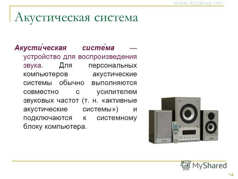 14 Акустическая система Акусти́ческая систе́ма устройство для воспроизведения звука. Для персональных компьютеров акустические системы обычно выполняются совместно с усилителем звуковых частот (т. н. «активные акустические системы») и подключаются к