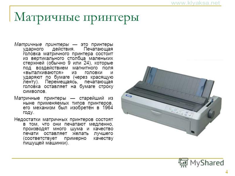 4 Матричные принтеры Матричные принтеры это принтеры ударного действия. Печатающая головка матричного принтера состоит из вертикального столбца маленьких стержней (обычно 9 или 24), которые под воздействием магнитного поля «выталкиваются» из головки