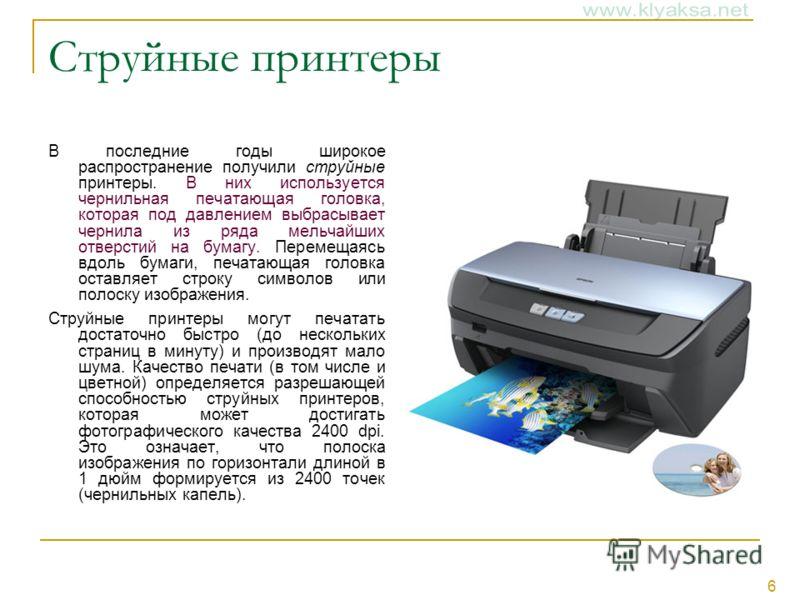 6 Струйные принтеры В последние годы широкое распространение получили струйные принтеры. В них используется чернильная печатающая головка, которая под давлением выбрасывает чернила из ряда мельчайших отверстий на бумагу. Перемещаясь вдоль бумаги, печ