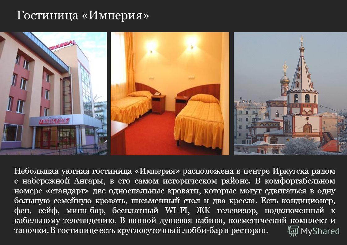 Гостиница «Империя» Небольшая уютная гостиница «Империя» расположена в центре Иркутска рядом с набережной Ангары, в его самом историческом районе. В комфортабельном номере «стандарт» две односпальные кровати, которые могут сдвигаться в одну большую с