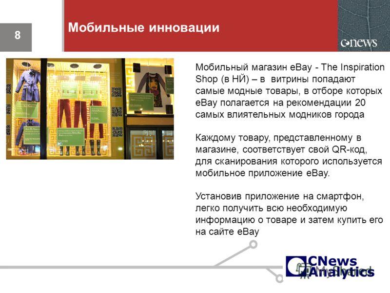 8 Мобильные инновации 8 Мобильный магазин eBay - The Inspiration Shop (в НЙ) – в витрины попадают самые модные товары, в отборе которых eBay полагается на рекомендации 20 самых влиятельных модников города Каждому товару, представленному в магазине, с