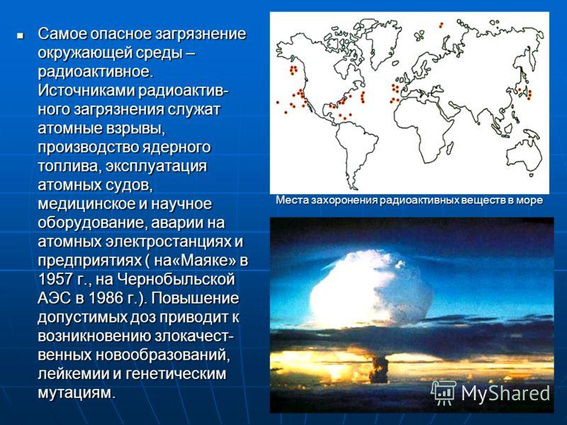 Самое опасное загрязнение окружающей среды – радиоактивное. Источниками радиоактив- ного загрязнения служат атомные взрывы, производство ядерного топлива, эксплуатация атомных судов, медицинское и научное оборудование, аварии на атомных электростанци