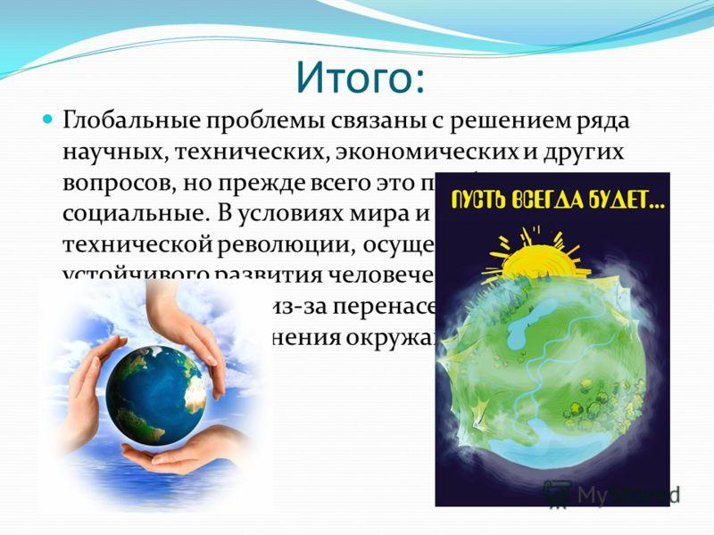 Итого: Глобальные проблемы связаны с решением ряда научных, технических, экономических и других вопросов, но прежде всего это проблемы социальные. В условиях мира и научно- технической революции, осуществления стратегии устойчивого развития человечес