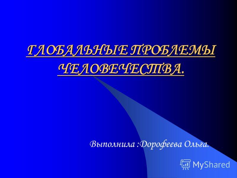 ГЛОБАЛЬНЫЕ ПРОБЛЕМЫ ЧЕЛОВЕЧЕСТВА. Выполнила :Дорофеева Ольга.