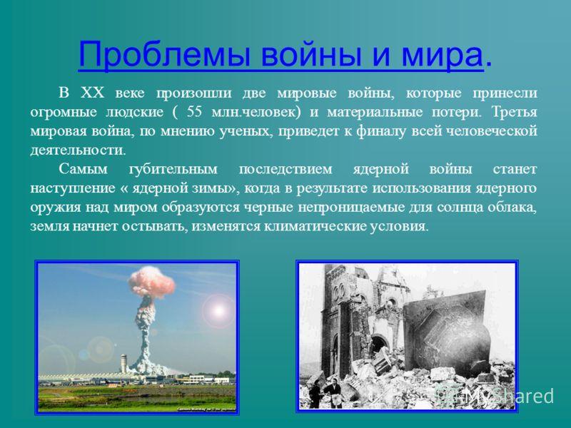 В ХХ веке произошли две мировые войны, которые принесли огромные людские ( 55 млн.человек) и материальные потери. Третья мировая война, по мнению ученых, приведет к финалу всей человеческой деятельности. Самым губительным последствием ядерной войны с