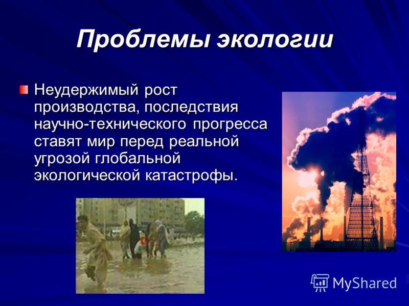 Проблемы экологии Неудержимый рост производства, последствия научно-технического прогресса ставят мир перед реальной угрозой глобальной экологической катастрофы.
