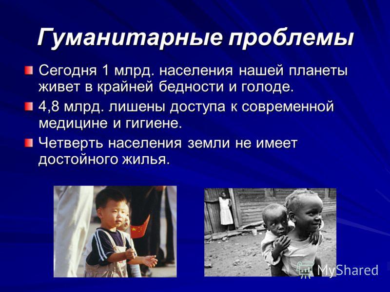 Гуманитарные проблемы Сегодня 1 млрд. населения нашей планеты живет в крайней бедности и голоде. 4,8 млрд. лишены доступа к современной медицине и гигиене. Четверть населения земли не имеет достойного жилья.