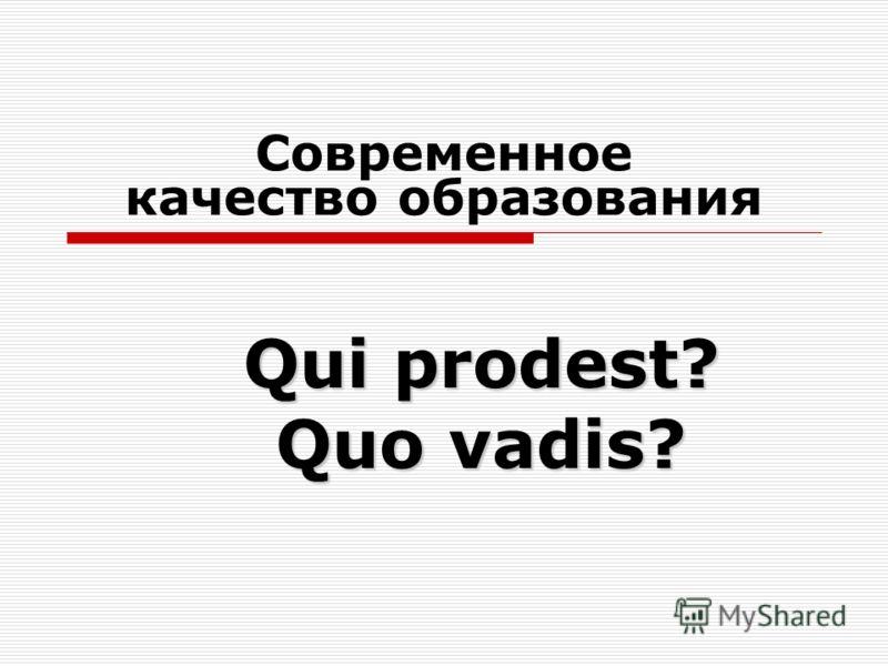 Современное качество образования Qui prodest? Quo vadis?